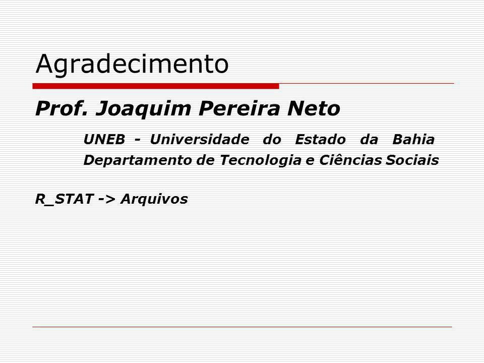 Agradecimento Prof. Joaquim Pereira Neto UNEB - Universidade do Estado da Bahia Departamento de Tecnologia e Ciências Sociais R_STAT -> Arquivos