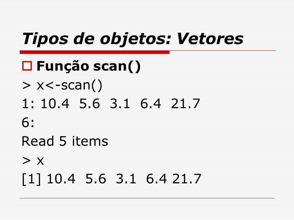 Tipos de objetos: Vetores Função scan() > x<-scan() 1: 10.4 5.6 3.1 6.4 21.7 6: Read 5 items > x [1] 10.4 5.6 3.1 6.4 21.7