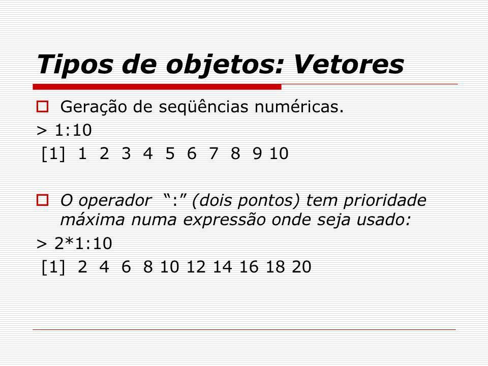 Tipos de objetos: Vetores Geração de seqüências numéricas. > 1:10 [1] 1 2 3 4 5 6 7 8 9 10 O operador : (dois pontos) tem prioridade máxima numa expre