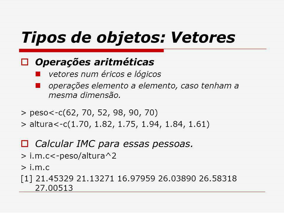 Tipos de objetos: Vetores Operações aritméticas vetores num éricos e lógicos operações elemento a elemento, caso tenham a mesma dimensão. > peso<-c(62