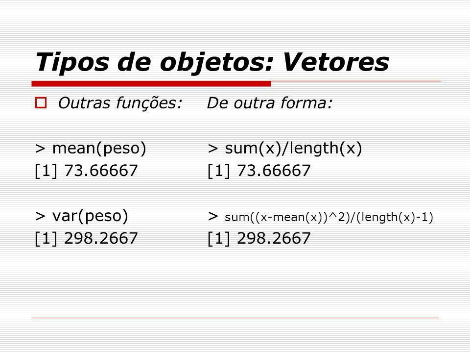 Tipos de objetos: Vetores Outras funções: > mean(peso) [1] 73.66667 > var(peso) [1] 298.2667 De outra forma: > sum(x)/length(x) [1] 73.66667 > sum((x-