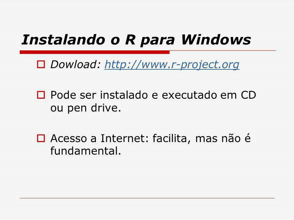 Instalando o R para Windows Dowload: http://www.r-project.orghttp://www.r-project.org Pode ser instalado e executado em CD ou pen drive. Acesso a Inte