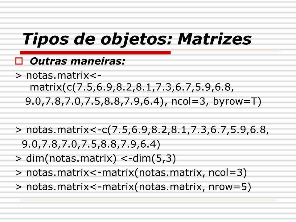 Tipos de objetos: Matrizes Outras maneiras: > notas.matrix<- matrix(c(7.5,6.9,8.2,8.1,7.3,6.7,5.9,6.8, 9.0,7.8,7.0,7.5,8.8,7.9,6.4), ncol=3, byrow=T)