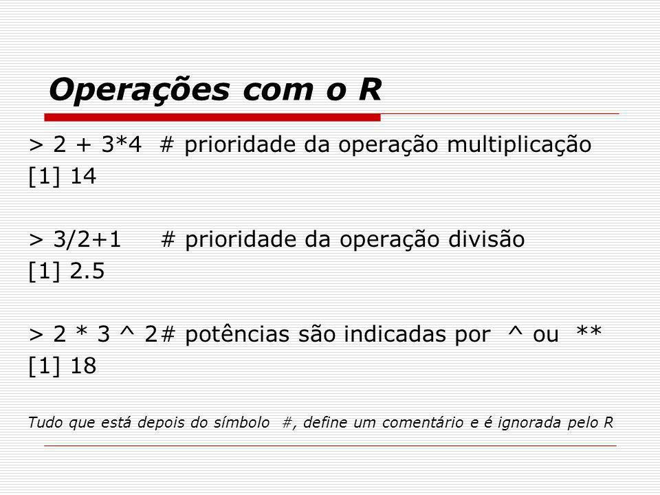 Operações com o R > 2 + 3*4 # prioridade da operação multiplicação [1] 14 > 3/2+1# prioridade da operação divisão [1] 2.5 > 2 * 3 ^ 2# potências são i