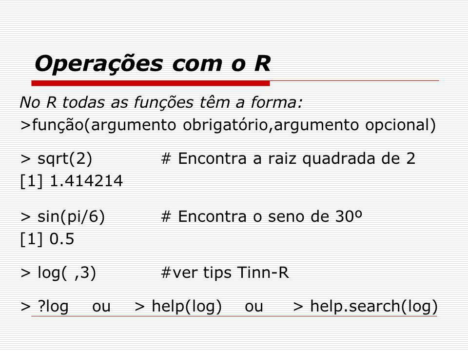 Operações com o R No R todas as funções têm a forma: >função(argumento obrigatório,argumento opcional) > sqrt(2)# Encontra a raiz quadrada de 2 [1] 1.