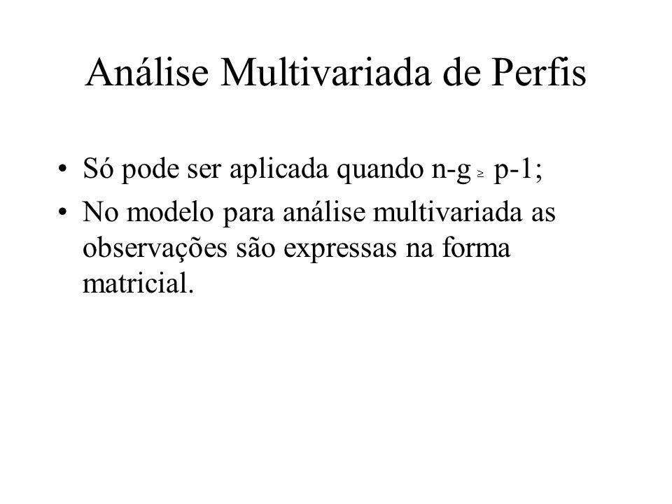 Análise Multivariada de Perfis Só pode ser aplicada quando n-g p-1; No modelo para análise multivariada as observações são expressas na forma matricia