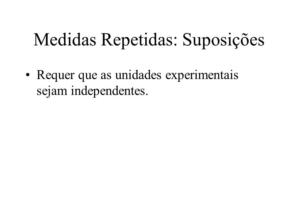 Medidas Repetidas: Suposições Requer que as unidades experimentais sejam independentes.