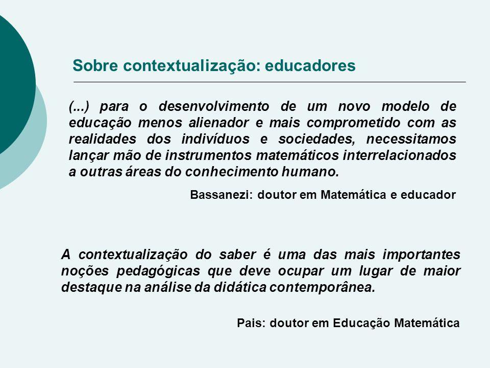 Sobre contextualização: educadores (...) para o desenvolvimento de um novo modelo de educação menos alienador e mais comprometido com as realidades dos indivíduos e sociedades, necessitamos lançar mão de instrumentos matemáticos interrelacionados a outras áreas do conhecimento humano.