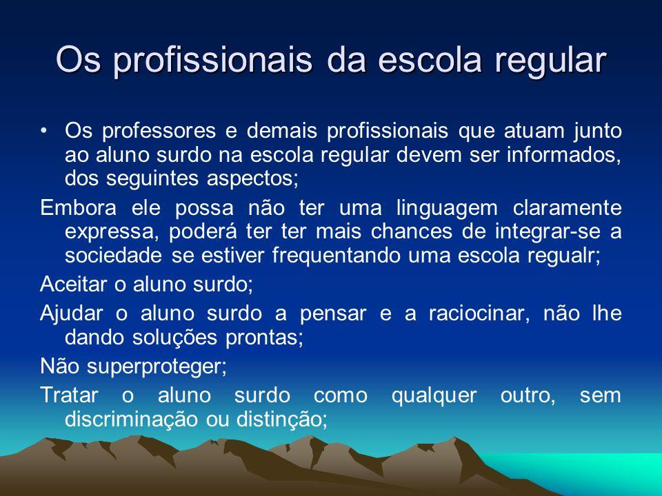 Os profissionais da escola regular Os professores e demais profissionais que atuam junto ao aluno surdo na escola regular devem ser informados, dos se