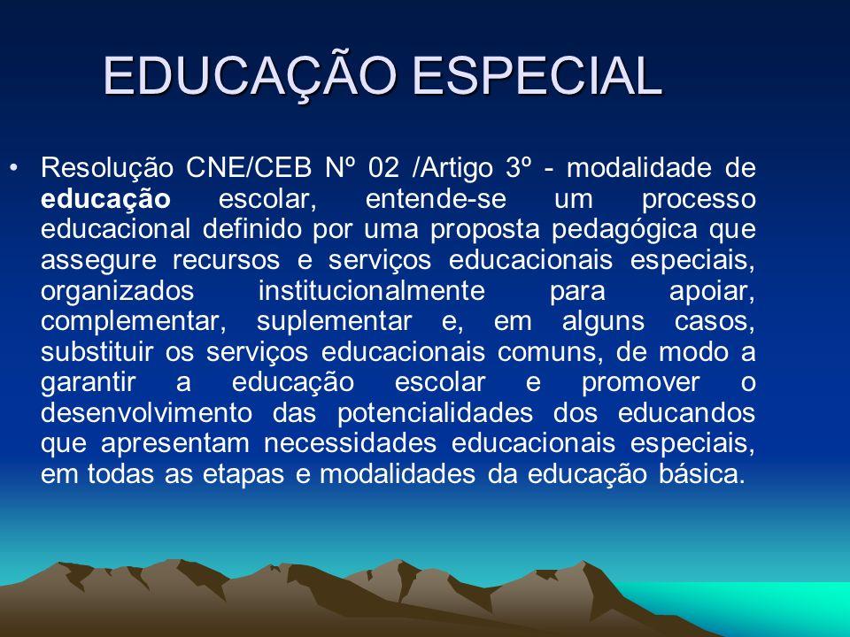 EDUCAÇÃO ESPECIAL Resolução CNE/CEB Nº 02 /Artigo 3º - modalidade de educação escolar, entende-se um processo educacional definido por uma proposta pe