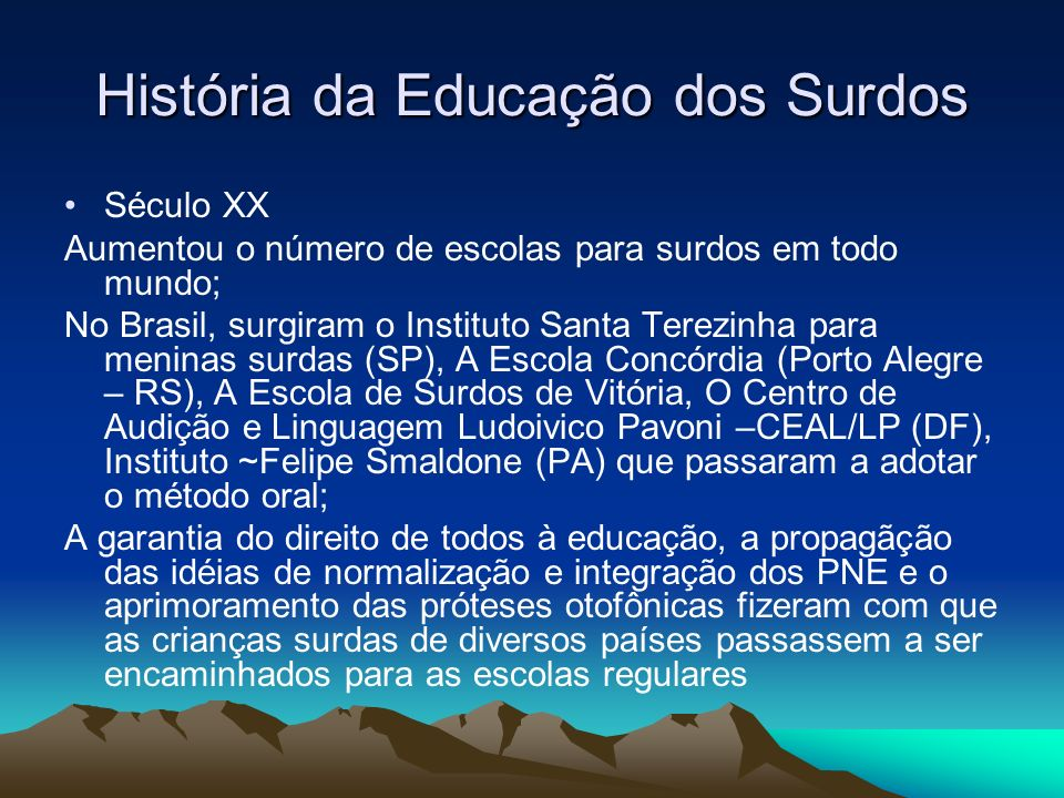 História da Educação dos Surdos Século XX Aumentou o número de escolas para surdos em todo mundo; No Brasil, surgiram o Instituto Santa Terezinha para