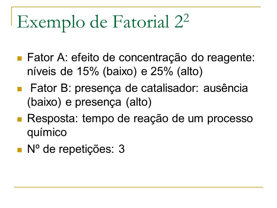 Exemplo de Fatorial 2 2 Fator A: efeito de concentração do reagente: níveis de 15% (baixo) e 25% (alto) Fator B: presença de catalisador: ausência (ba