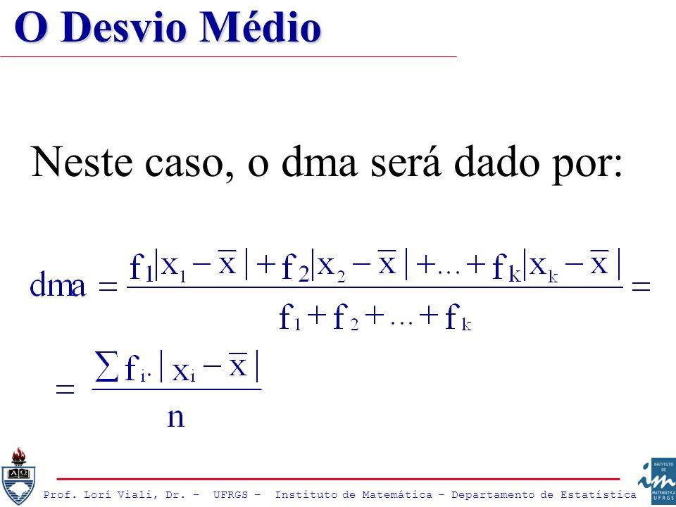 Prof. Lorí Viali, Dr. – UFRGS – Instituto de Matemática - Departamento de Estatística Neste caso, o dma será dado por: O Desvio Médio