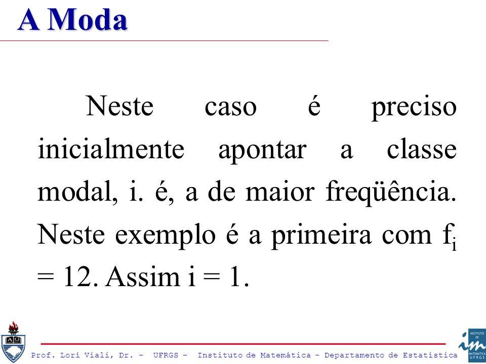 Neste caso é preciso inicialmente apontar a classe modal, i. é, a de maior freqüência. Neste exemplo é a primeira com f i = 12. Assim i = 1. A Moda