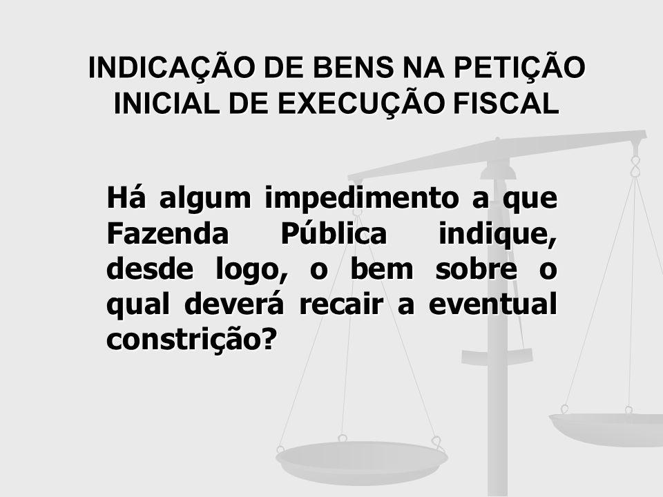 INDICAÇÃO DE BENS NA PETIÇÃO INICIAL DE EXECUÇÃO FISCAL Há algum impedimento a que Fazenda Pública indique, desde logo, o bem sobre o qual deverá reca