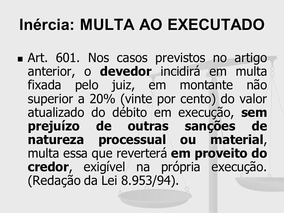 Inércia: MULTA AO EXECUTADO Art. 601. Nos casos previstos no artigo anterior, o devedor incidirá em multa fixada pelo juiz, em montante não superior a