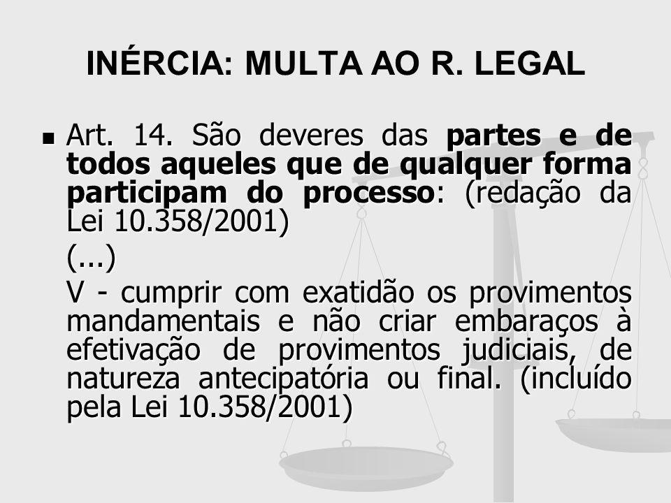 INÉRCIA: MULTA AO R. LEGAL Art. 14. São deveres das partes de todos aqueles que de qualquer forma participam do processo: (redação da Lei 10.358/2001)