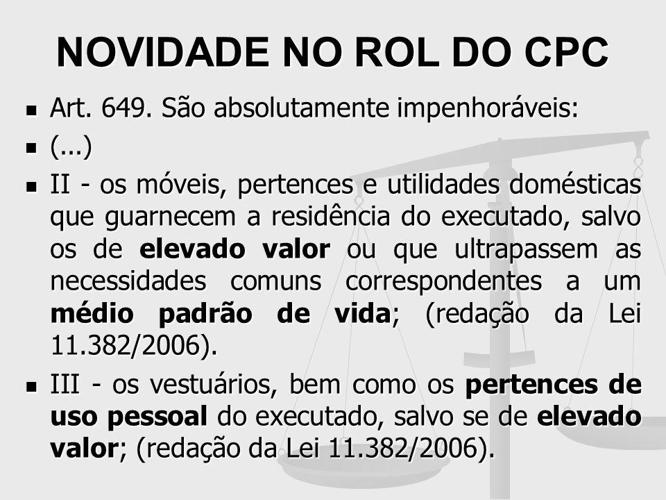 NOVIDADE NO ROL DO CPC Art. 649. São absolutamente impenhoráveis: Art. 649. São absolutamente impenhoráveis: (...) (...) II - os móveis, pertences e u