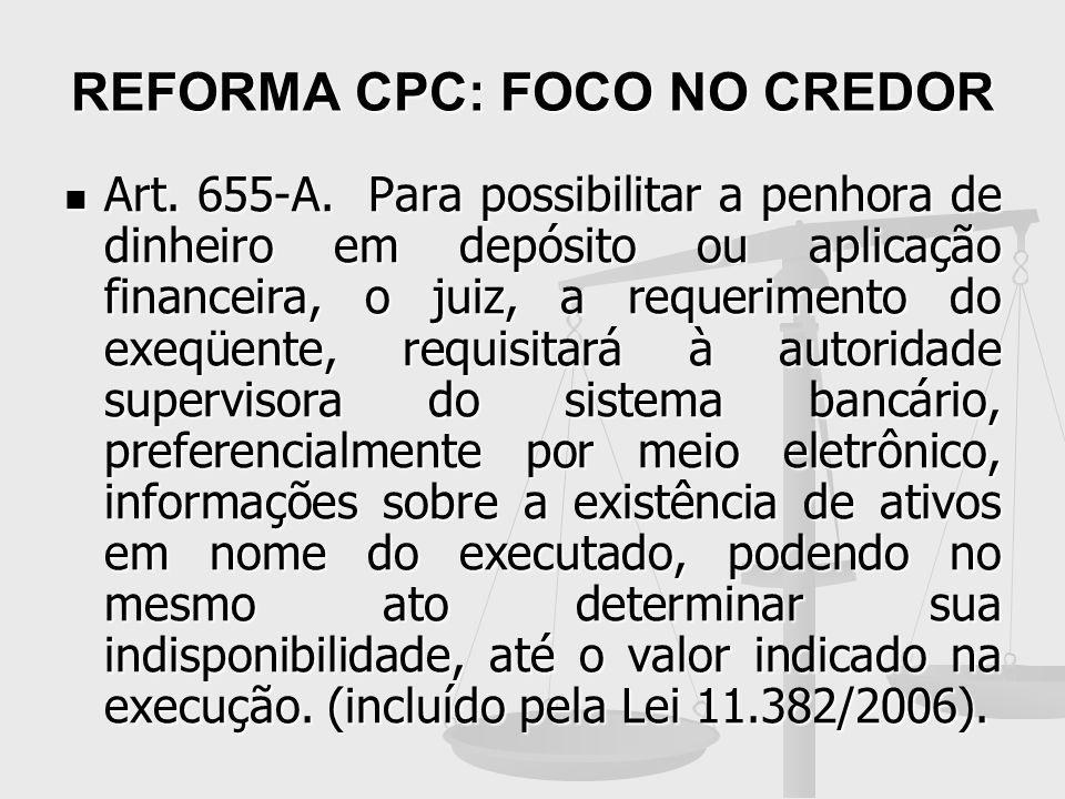 REFORMA CPC: FOCO NO CREDOR Art. 655-A. Para possibilitar a penhora de dinheiro em depósito ou aplicação financeira, o juiz, a requerimento do exeqüen