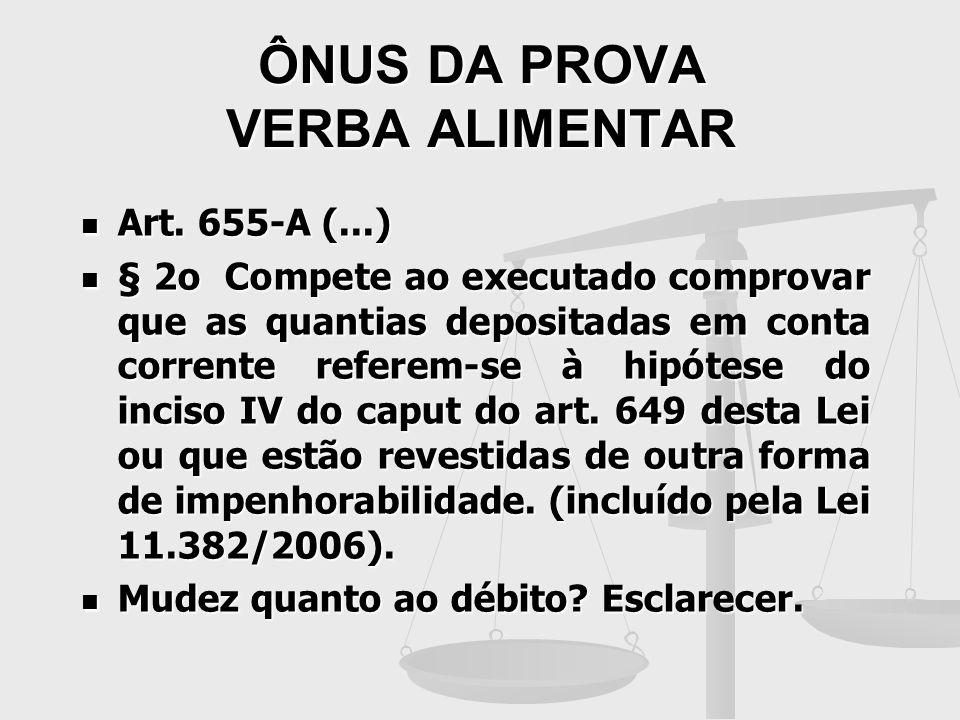 ÔNUS DA PROVA VERBA ALIMENTAR Art. 655-A (...) Art. 655-A (...) § 2o Compete ao executado comprovar que as quantias depositadas em conta corrente refe