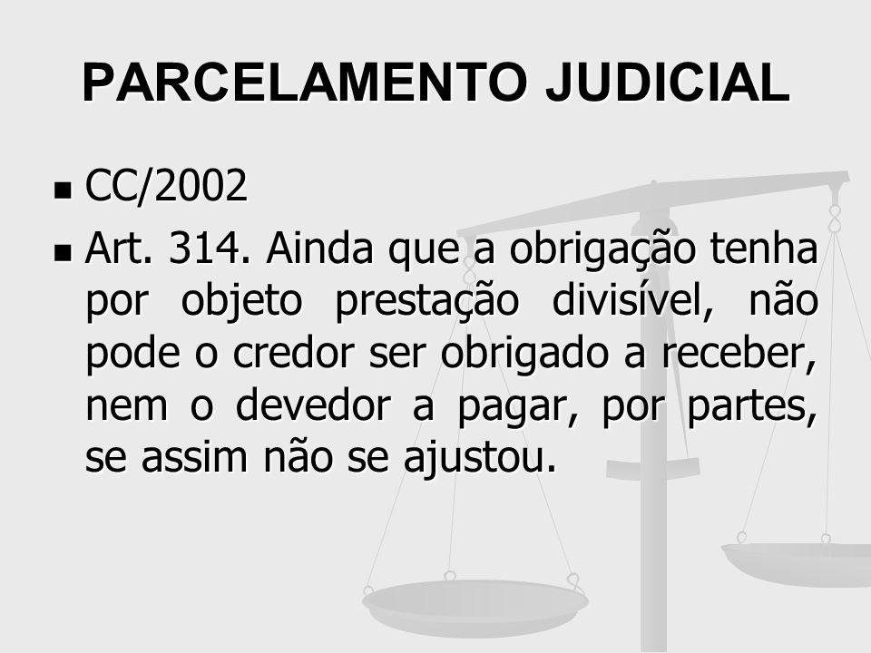 PARCELAMENTO JUDICIAL CC/2002 CC/2002 Art. 314. Ainda que a obrigação tenha por objeto prestação divisível, não pode o credor ser obrigado a receber,