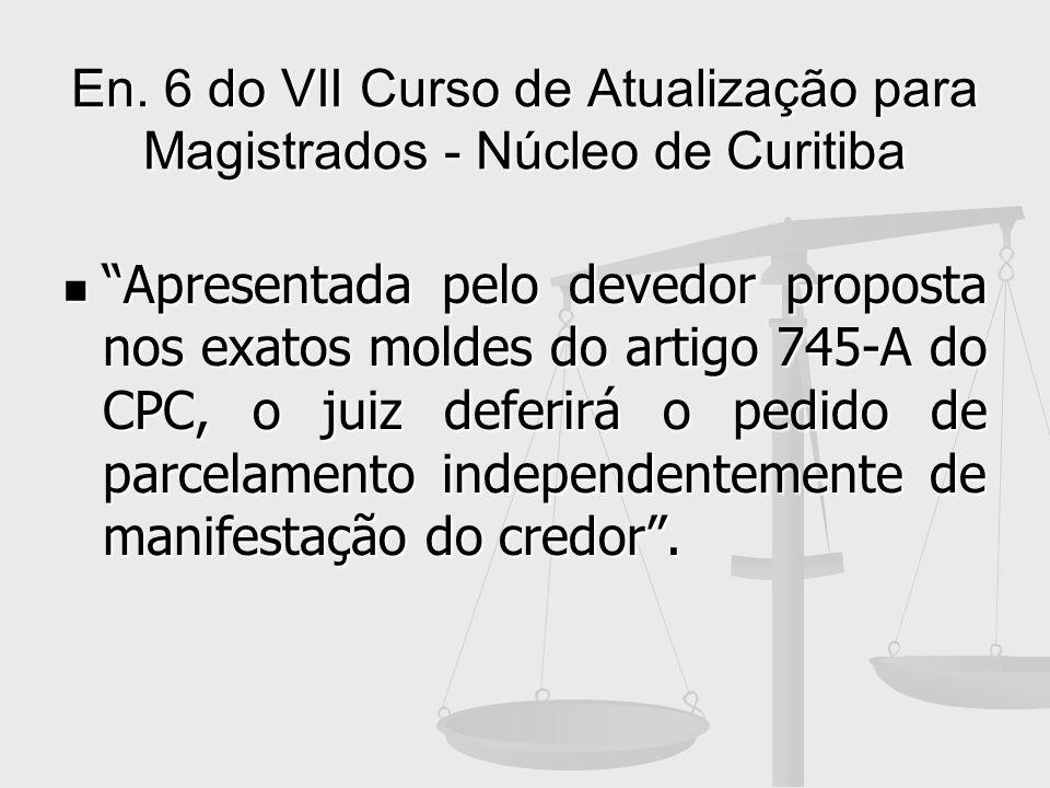 En. 6 do VII Curso de Atualização para Magistrados - Núcleo de Curitiba Apresentada pelo devedor proposta nos exatos moldes do artigo 745-A do CPC, o