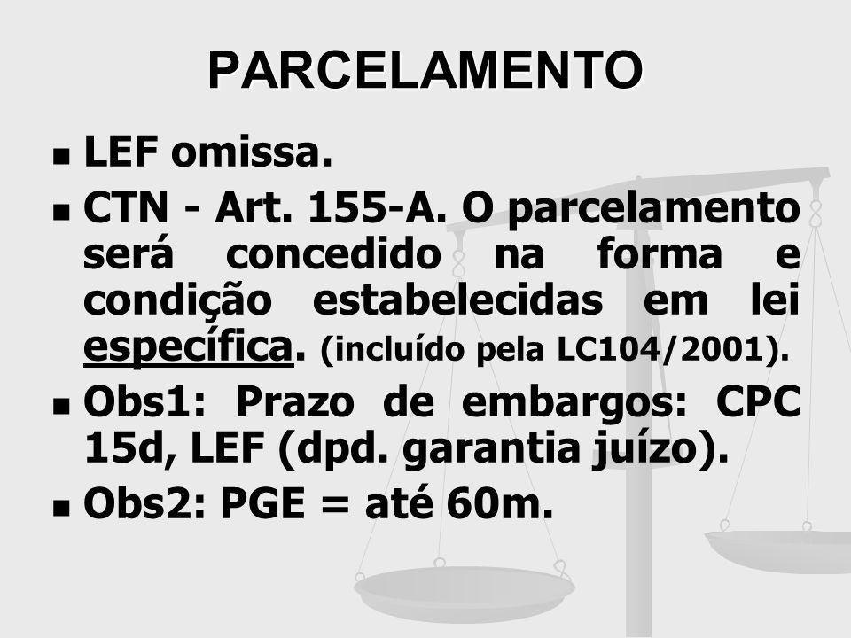 PARCELAMENTO LEF omissa. CTN - Art. 155-A. O parcelamento será concedido na forma e condição estabelecidas em lei específica. (incluído pela LC104/200