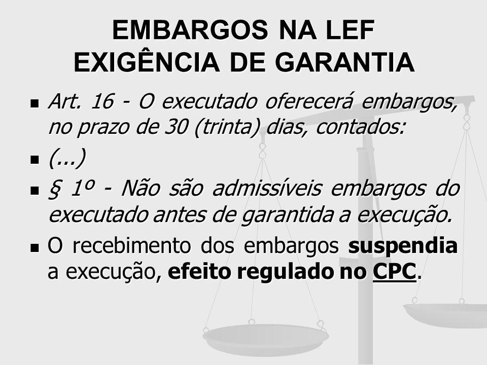 EMBARGOS NA LEF EXIGÊNCIA DE GARANTIA Art. 16 - O executado oferecerá embargos, no prazo de 30 (trinta) dias, contados: Art. 16 - O executado oferecer