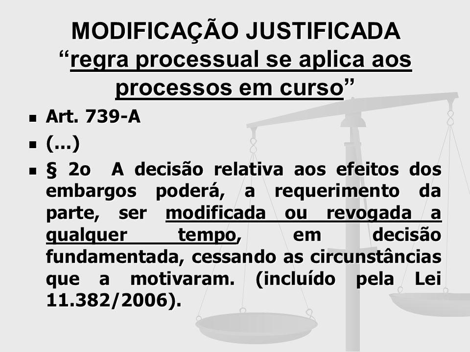 MODIFICAÇÃO JUSTIFICADAregra processual se aplica aos processos em curso Art. 739-A Art. 739-A (...) (...) § 2o A decisão relativa aos efeitos dos emb