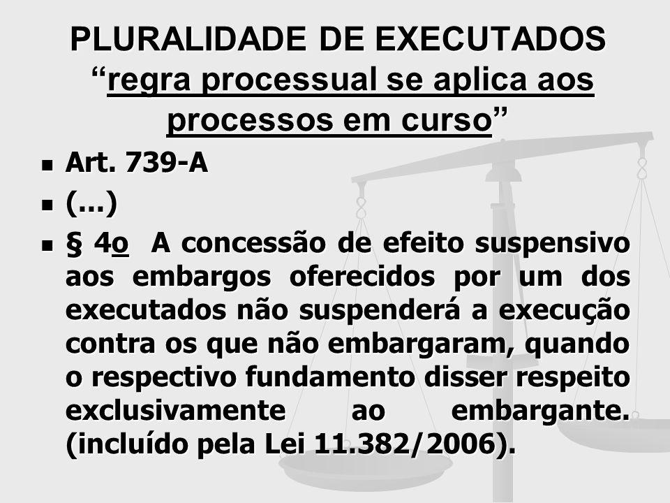 PLURALIDADE DE EXECUTADOS regra processual se aplica aos processos em curso Art. 739-A Art. 739-A (...) (...) § 4o A concessão de efeito suspensivo ao