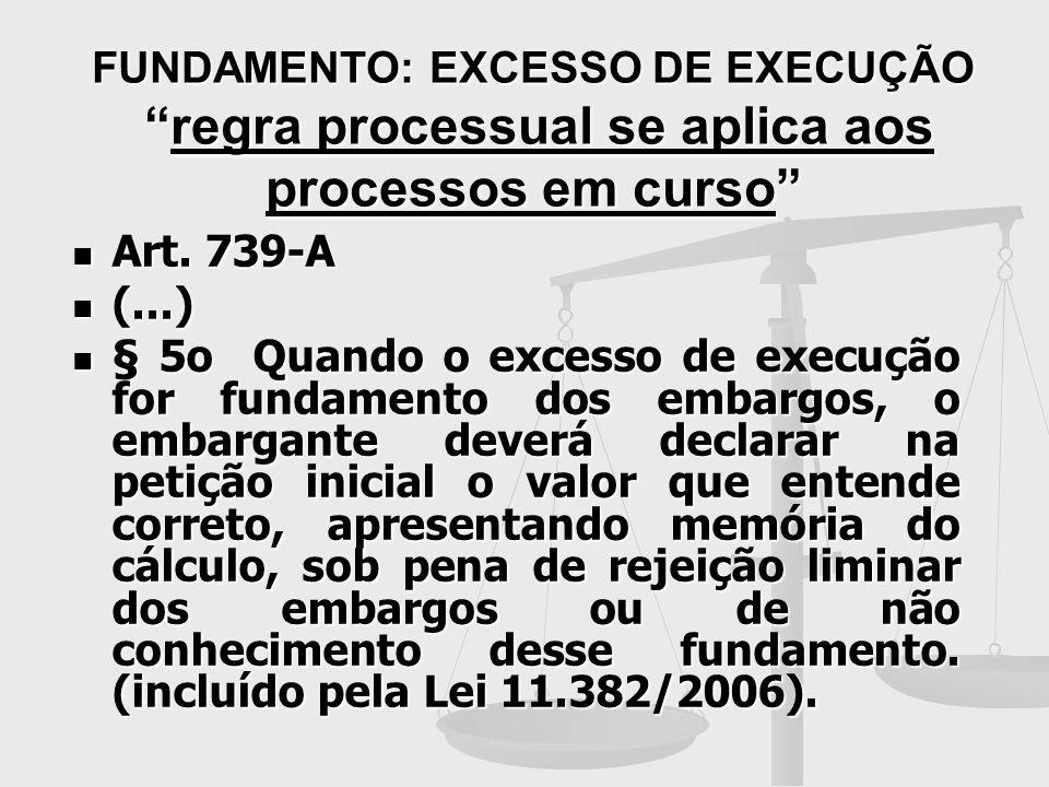 FUNDAMENTO: EXCESSO DE EXECUÇÃOregra processual se aplica aos processos em curso Art. 739-A Art. 739-A (...) (...) § 5o Quando o excesso de execução f