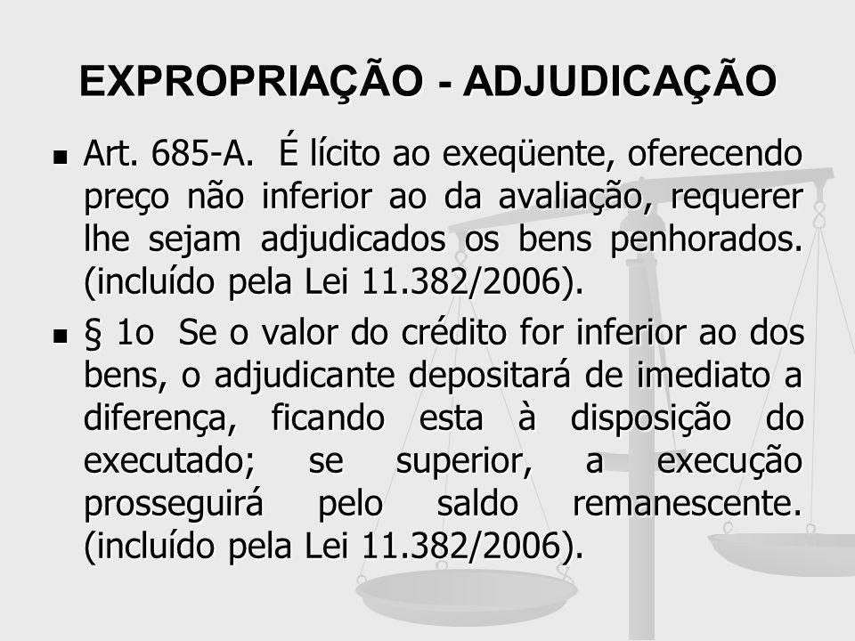 EXPROPRIAÇÃO - ADJUDICAÇÃO Art. 685-A. É lícito ao exeqüente, oferecendo preço não inferior ao da avaliação, requerer lhe sejam adjudicados os bens pe