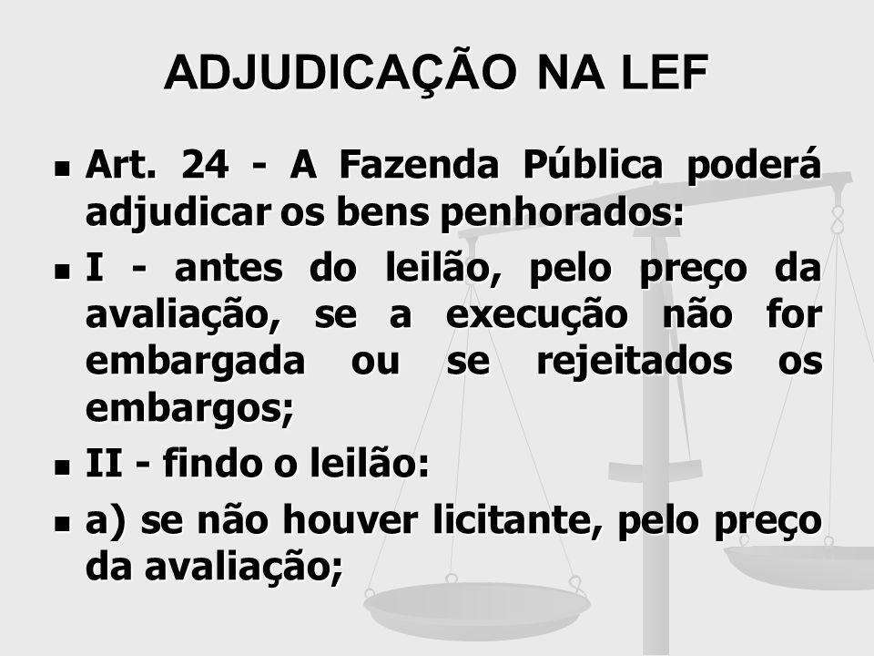 ADJUDICAÇÃO NA LEF Art. 24 - A Fazenda Pública poderá adjudicar os bens penhorados: Art. 24 - A Fazenda Pública poderá adjudicar os bens penhorados: I