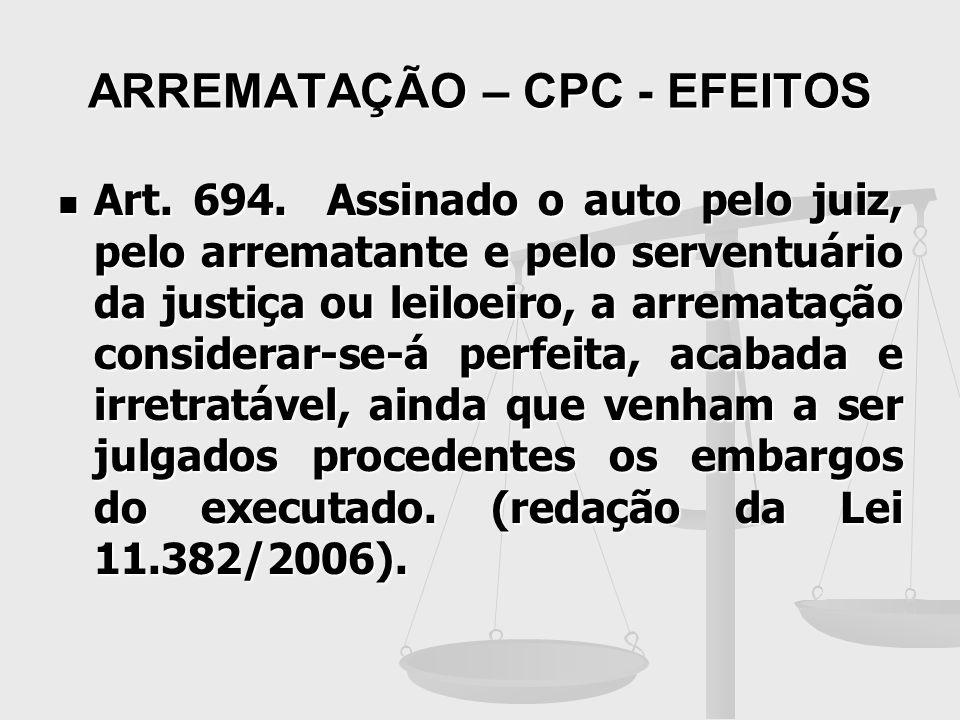 ARREMATAÇÃO – CPC - EFEITOS Art. 694. Assinado o auto pelo juiz, pelo arrematante e pelo serventuário da justiça ou leiloeiro, a arrematação considera