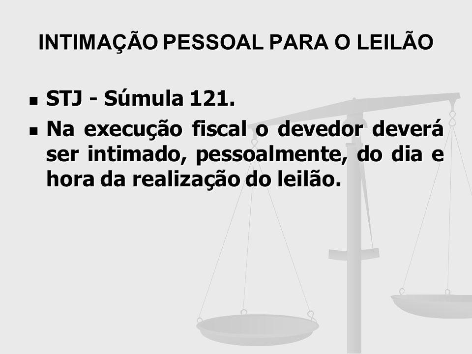 INTIMAÇÃO PESSOAL PARA O LEILÃO STJ - Súmula 121. STJ - Súmula 121. Na execução fiscal o devedor deverá ser intimado, pessoalmente, do dia e hora da r
