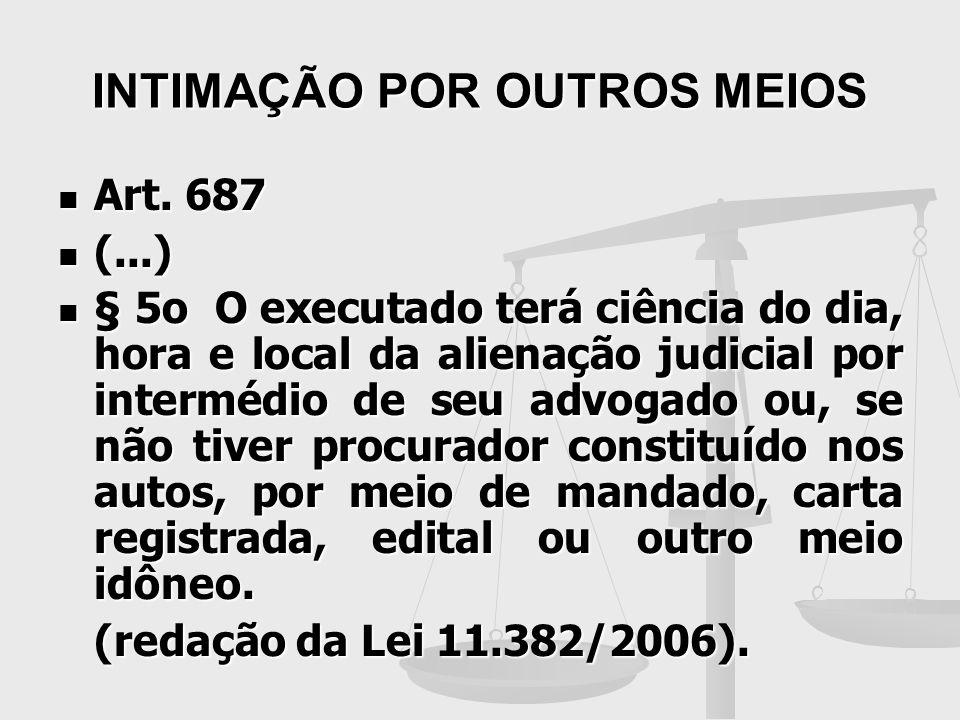 INTIMAÇÃO POR OUTROS MEIOS Art. 687 Art. 687 (...) (...) § 5o O executado terá ciência do dia, hora e local da alienação judicial por intermédio de se