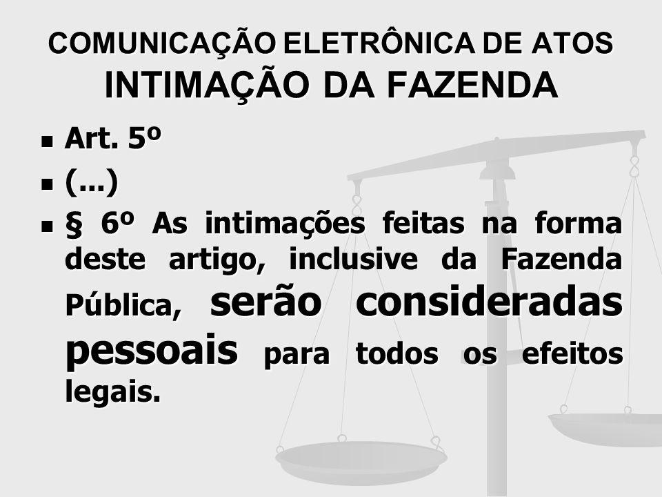COMUNICAÇÃO ELETRÔNICA DE ATOS INTIMAÇÃO DA FAZENDA Art. 5º Art. 5º (...) (...) § 6º As intimações feitas na forma deste artigo, da Fazenda Pública, s