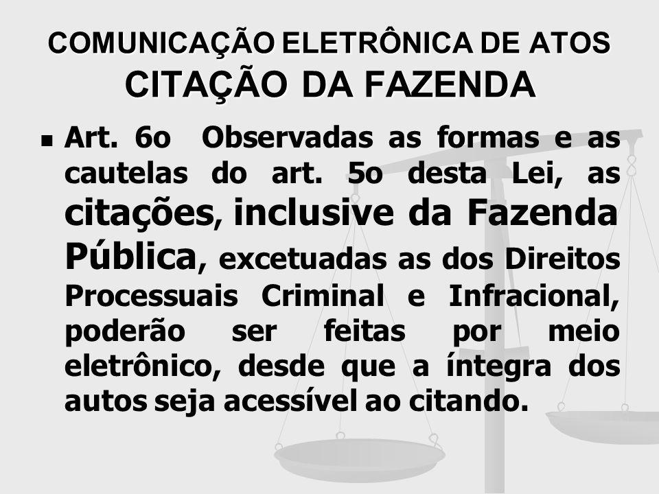 COMUNICAÇÃO ELETRÔNICA DE ATOS CITAÇÃO DA FAZENDA Art. 6o Observadas as formas e as cautelas do art. 5o desta Lei, as citações, inclusive da Fazenda P