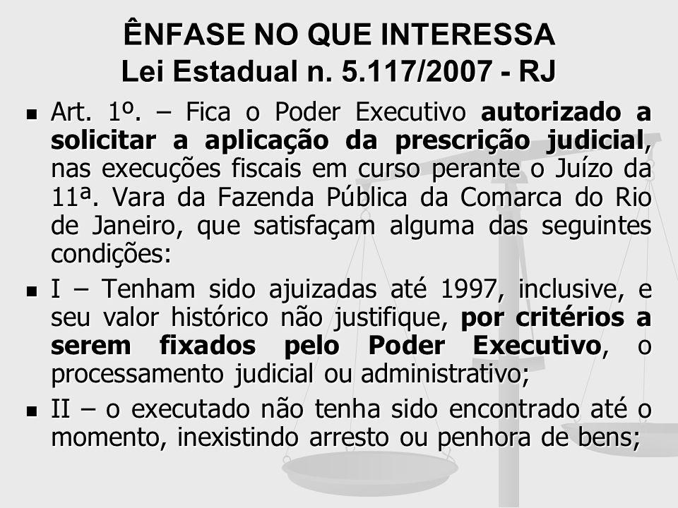 ÊNFASE NO QUE INTERESSA Lei Estadual n. 5.117/2007 - RJ Art. 1º. – Fica o Poder Executivo autorizado a solicitar a aplicação da prescrição judicial, n