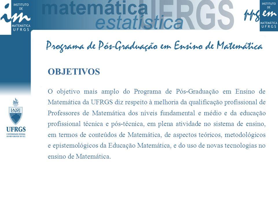 OBJETIVOS O objetivo mais amplo do Programa de Pós-Graduação em Ensino de Matemática da UFRGS diz respeito à melhoria da qualificação profissional de