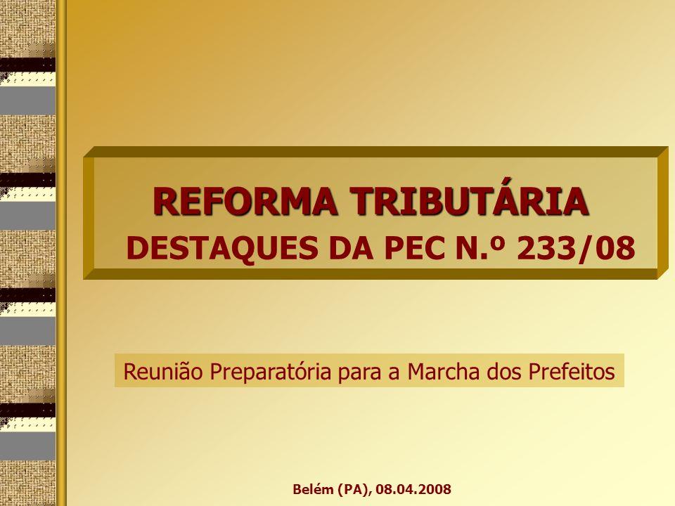 REFORMA TRIBUTÁRIA REFORMA TRIBUTÁRIA DESTAQUES DA PEC N.º 233/08 Belém (PA), 08.04.2008 Reunião Preparatória para a Marcha dos Prefeitos