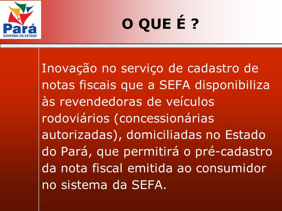 O QUE É ? Inovação no serviço de cadastro de notas fiscais que a SEFA disponibiliza às revendedoras de veículos rodoviários (concessionárias autorizad