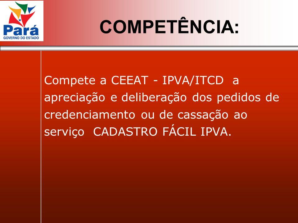 Compete a CEEAT - IPVA/ITCD a apreciação e deliberação dos pedidos de credenciamento ou de cassação ao serviço CADASTRO FÁCIL IPVA. COMPETÊNCIA: