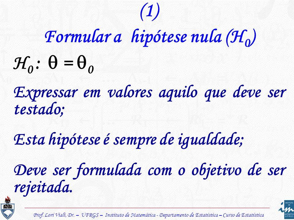 (1) Formular a hipótese nula (H 0 ) H 0 : = 0 Expressar em valores aquilo que deve ser testado; Esta hipótese é sempre de igualdade; Deve ser formulad