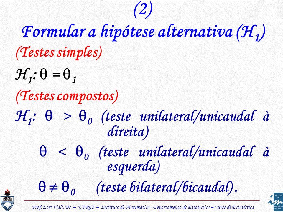 Prof. Lorí Viali, Dr. – UFRGS – Instituto de Matemática - Departamento de Estatística – Curso de Estatística (2) Formular a hipótese alternativa (H 1