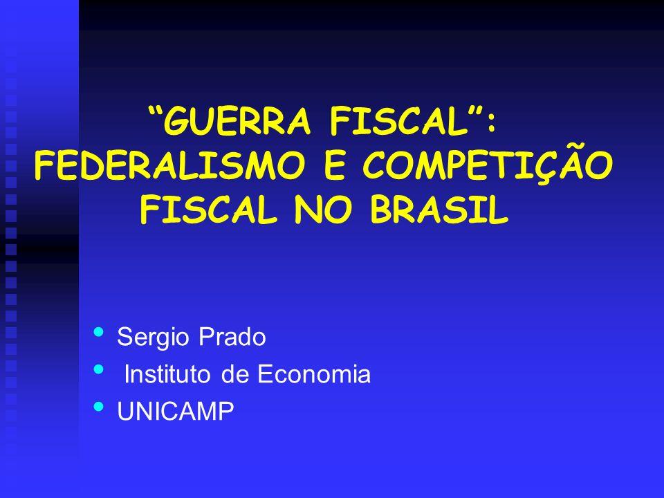 GUERRA FISCAL: FEDERALISMO E COMPETIÇÃO FISCAL NO BRASIL Sergio Prado Instituto de Economia UNICAMP