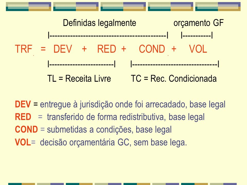 Definidas legalmente orçamento GF I---------------------------------------------I I-----------I TRF. = DEV + RED + COND. + VOL I----------------------