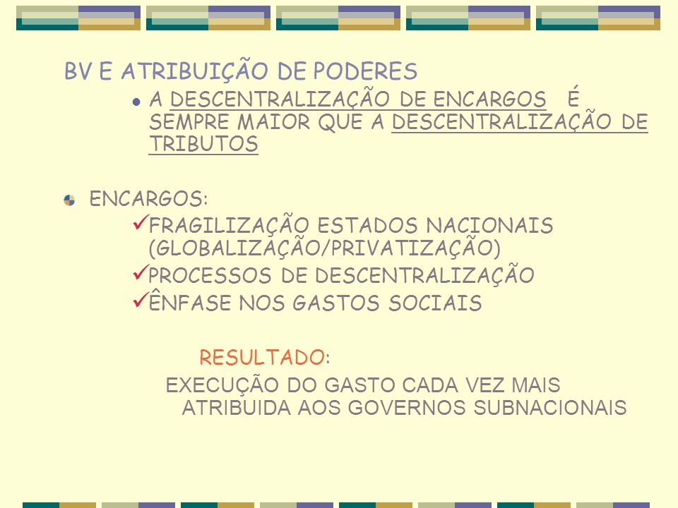 BV E ATRIBUIÇÃO DE PODERES A DESCENTRALIZAÇÃO DE ENCARGOS É SEMPRE MAIOR QUE A DESCENTRALIZAÇÃO DE TRIBUTOS ENCARGOS: FRAGILIZAÇÃO ESTADOS NACIONAIS (GLOBALIZAÇÃO/PRIVATIZAÇÃO) PROCESSOS DE DESCENTRALIZAÇÃO ÊNFASE NOS GASTOS SOCIAIS RESULTADO: EXECUÇÃO DO GASTO CADA VEZ MAIS ATRIBUIDA AOS GOVERNOS SUBNACIONAIS