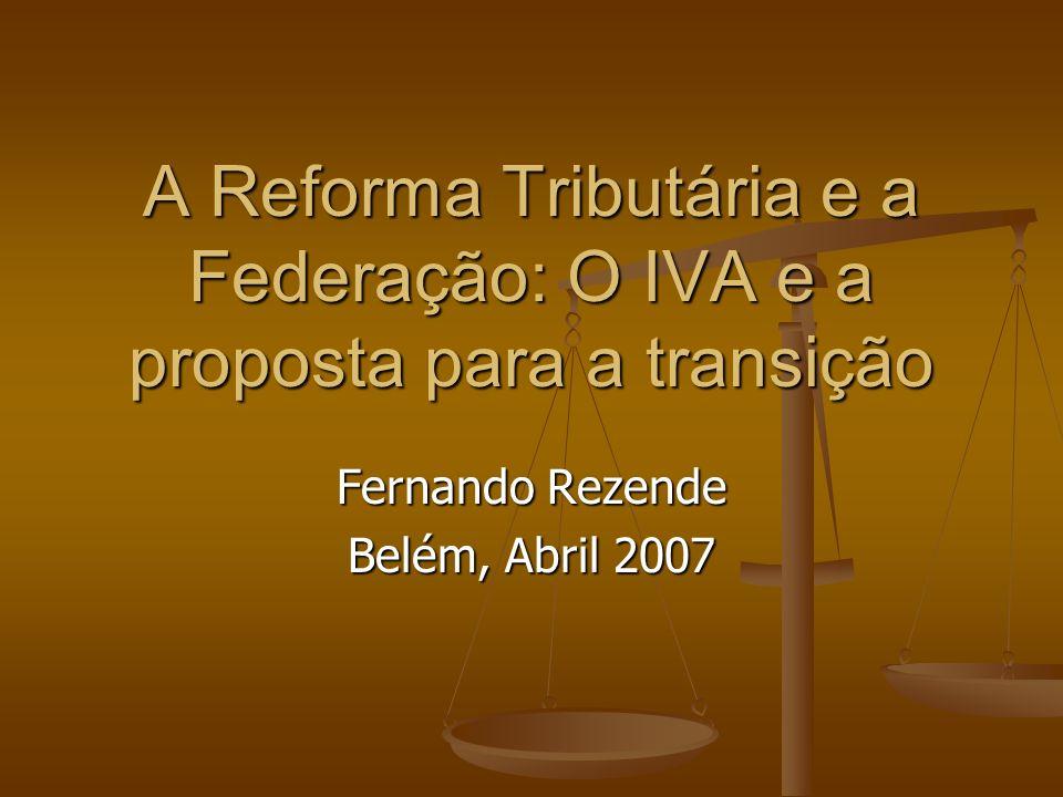 A Reforma Tributária e a Federação: O IVA e a proposta para a transição Fernando Rezende Belém, Abril 2007
