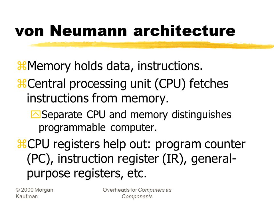 © 2000 Morgan Kaufman Overheads for Computers as Components von Neumann architecture zMemory holds data, instructions.